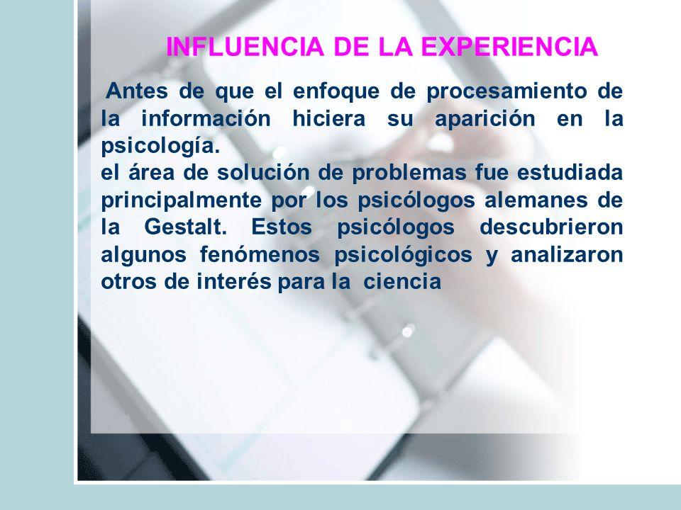 INFLUENCIA DE LA EXPERIENCIA Antes de que el enfoque de procesamiento de la información hiciera su aparición en la psicología. el área de solución de