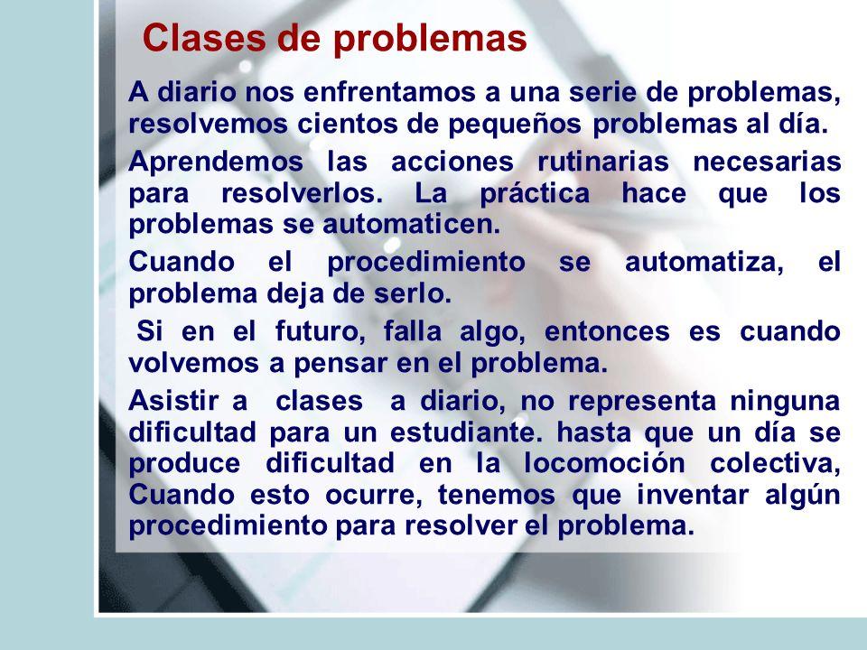 Clases de problemas A diario nos enfrentamos a una serie de problemas, resolvemos cientos de pequeños problemas al día. Aprendemos las acciones rutina