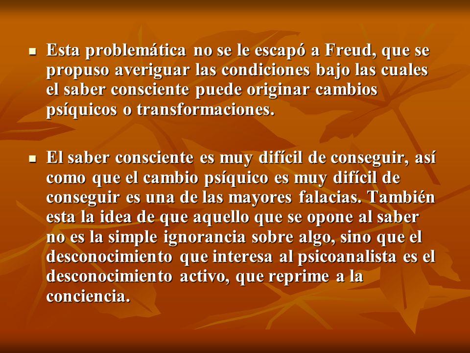Esta problemática no se le escapó a Freud, que se propuso averiguar las condiciones bajo las cuales el saber consciente puede originar cambios psíquic