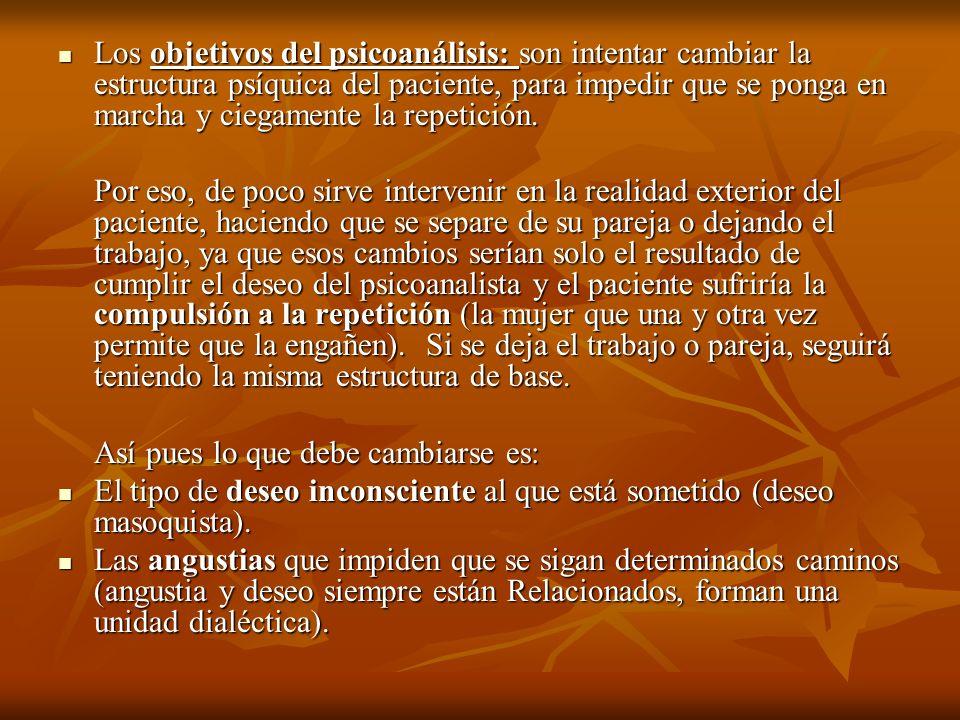 Los objetivos del psicoanálisis: son intentar cambiar la estructura psíquica del paciente, para impedir que se ponga en marcha y ciegamente la repetic