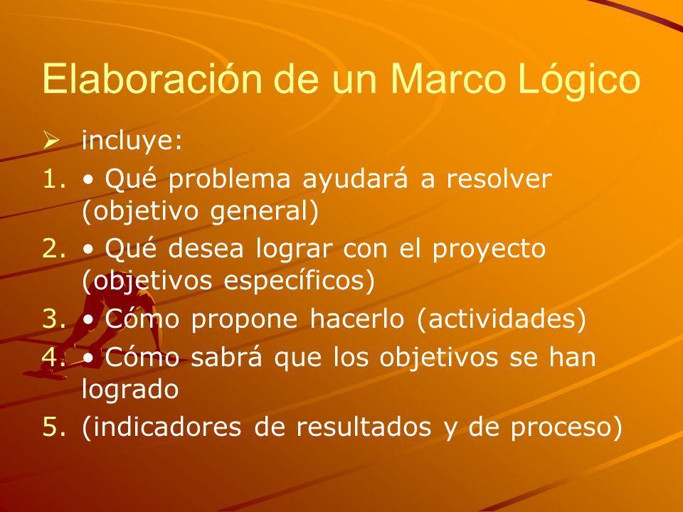 Elaboración de un Marco Lógico incluye: 1. 1. Qué problema ayudará a resolver (objetivo general) 2. 2. Qué desea lograr con el proyecto (objetivos esp