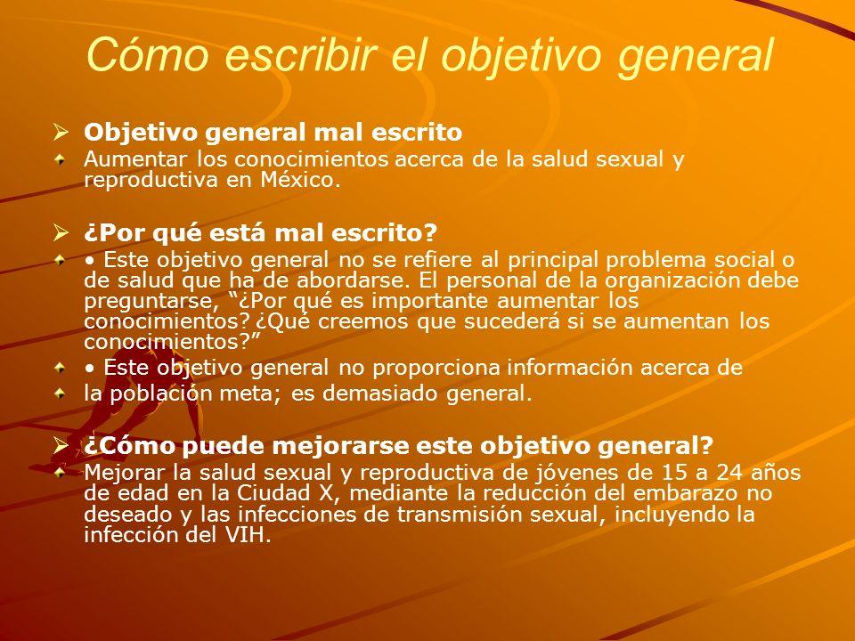 Cómo escribir el objetivo general Objetivo general mal escrito Aumentar los conocimientos acerca de la salud sexual y reproductiva en México. ¿Por qué