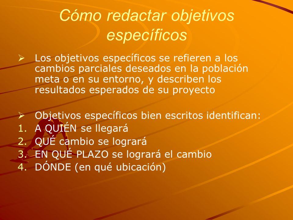 Cómo redactar objetivos específicos Los objetivos específicos se refieren a los cambios parciales deseados en la población meta o en su entorno, y des