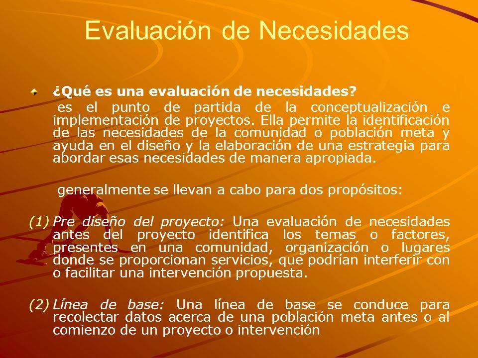 Evaluación de Necesidades ¿Qué es una evaluación de necesidades? es el punto de partida de la conceptualización e implementación de proyectos. Ella pe