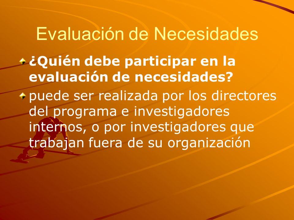 Evaluación de Necesidades ¿Quién debe participar en la evaluación de necesidades? puede ser realizada por los directores del programa e investigadores