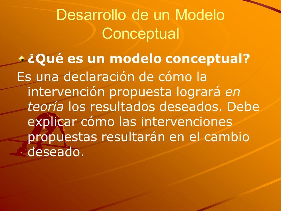 Desarrollo de un Modelo Conceptual ¿Qué es un modelo conceptual? Es una declaración de cómo la intervención propuesta logrará en teoría los resultados