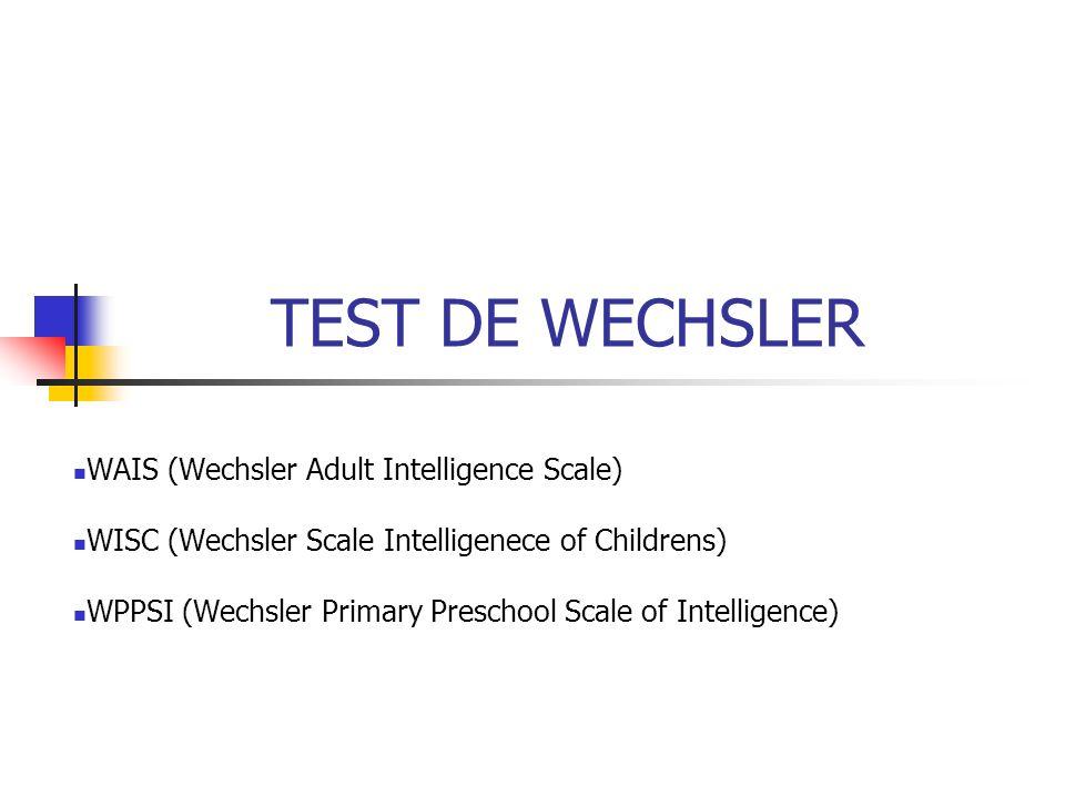 TEST DE WECHSLER WAIS (Wechsler Adult Intelligence Scale) WISC (Wechsler Scale Intelligenece of Childrens) WPPSI (Wechsler Primary Preschool Scale of