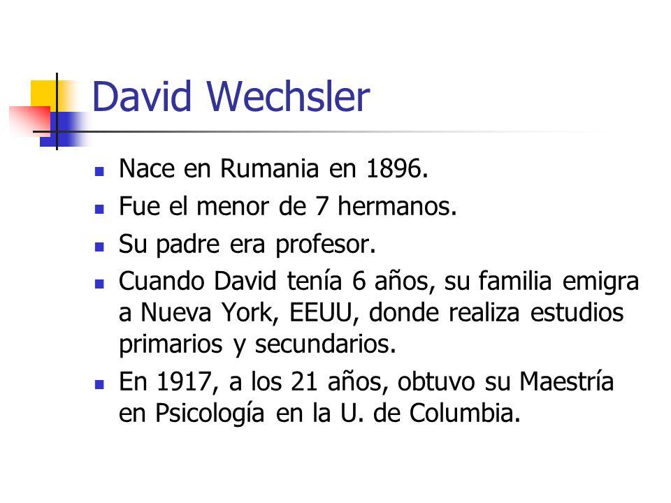 David Wechsler Nace en Rumania en 1896. Fue el menor de 7 hermanos. Su padre era profesor. Cuando David tenía 6 años, su familia emigra a Nueva York,