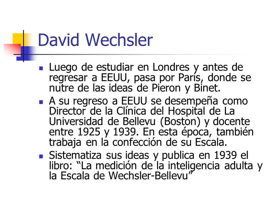 David Wechsler Luego de estudiar en Londres y antes de regresar a EEUU, pasa por París, donde se nutre de las ideas de Pieron y Binet. A su regreso a