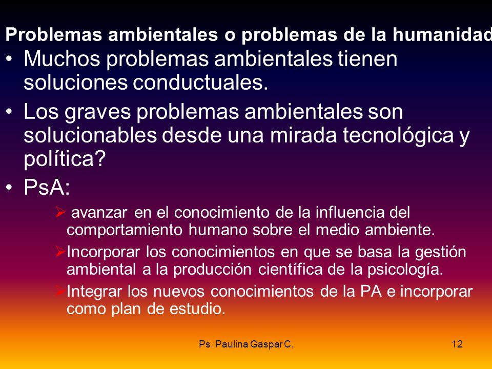 Ps. Paulina Gaspar C.12 Problemas ambientales o problemas de la humanidad Muchos problemas ambientales tienen soluciones conductuales. Los graves prob