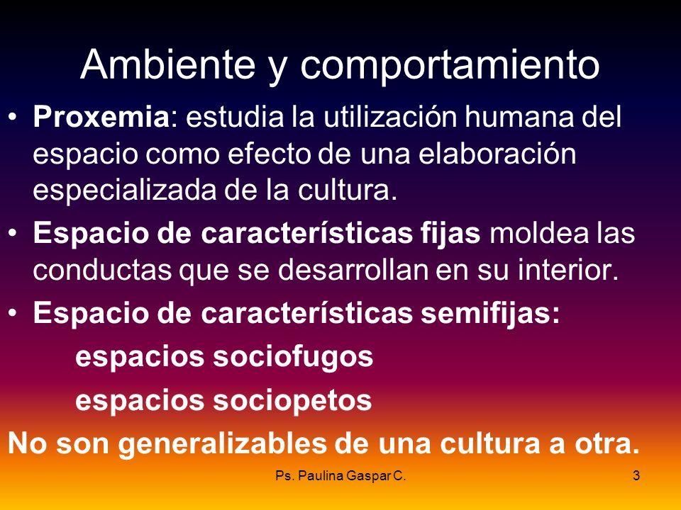 Ps. Paulina Gaspar C.3 Ambiente y comportamiento Proxemia: estudia la utilización humana del espacio como efecto de una elaboración especializada de l
