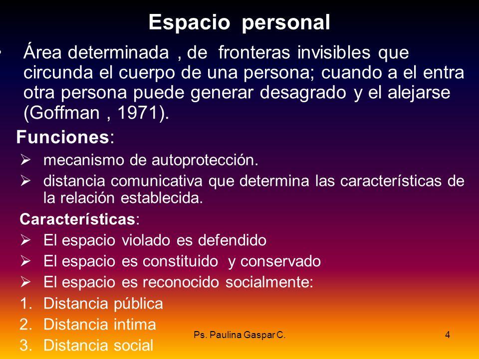 Ps. Paulina Gaspar C.4 Espacio personal Área determinada, de fronteras invisibles que circunda el cuerpo de una persona; cuando a el entra otra person