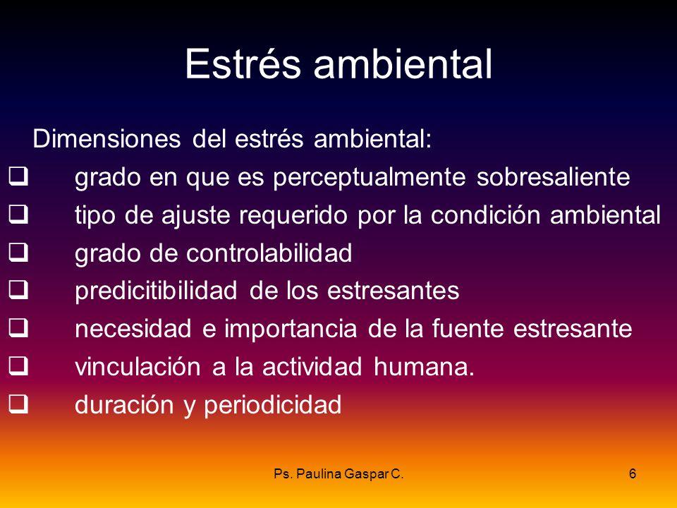 Ps. Paulina Gaspar C.6 Estrés ambiental Dimensiones del estrés ambiental: grado en que es perceptualmente sobresaliente tipo de ajuste requerido por l