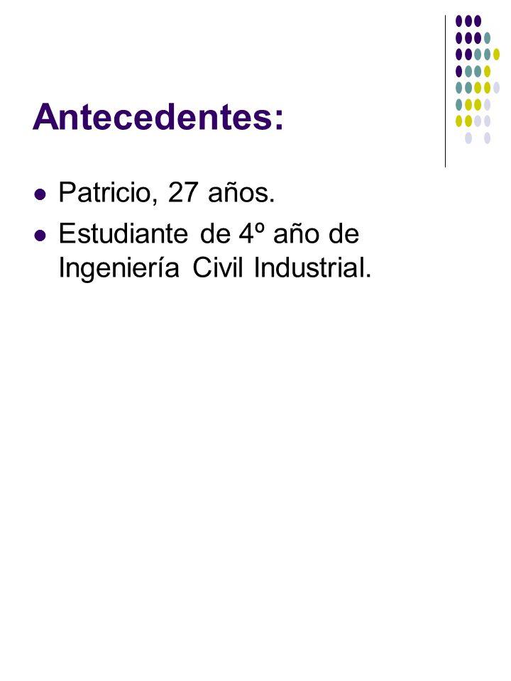 Antecedentes: Patricio, 27 años. Estudiante de 4º año de Ingeniería Civil Industrial.