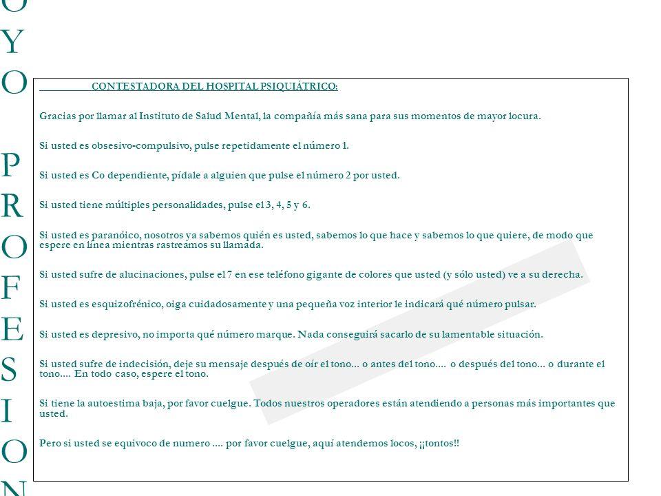23/03/0923/03/09 BUSQUEDA DE APOYO PROFESIONAL BUSQUEDA DE APOYO PROFESIONAL CONTESTADORA DEL HOSPITAL PSIQUIÁTRICO: Gracias por llamar al Instituto de Salud Mental, la compañía más sana para sus momentos de mayor locura.