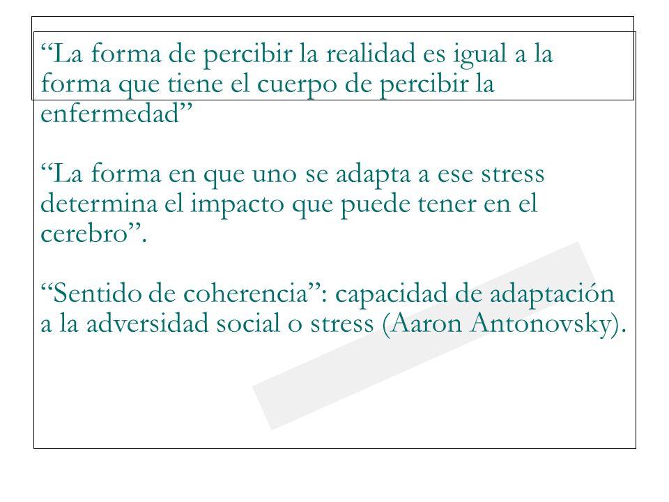 23/03/0923/03/09 La forma de percibir la realidad es igual a la forma que tiene el cuerpo de percibir la enfermedad La forma en que uno se adapta a ese stress determina el impacto que puede tener en el cerebro.