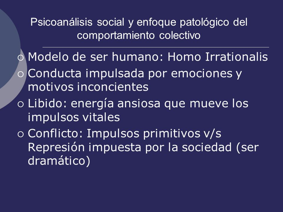 Psicoanálisis social y enfoque patológico del comportamiento colectivo Modelo de ser humano: Homo Irrationalis Conducta impulsada por emociones y moti