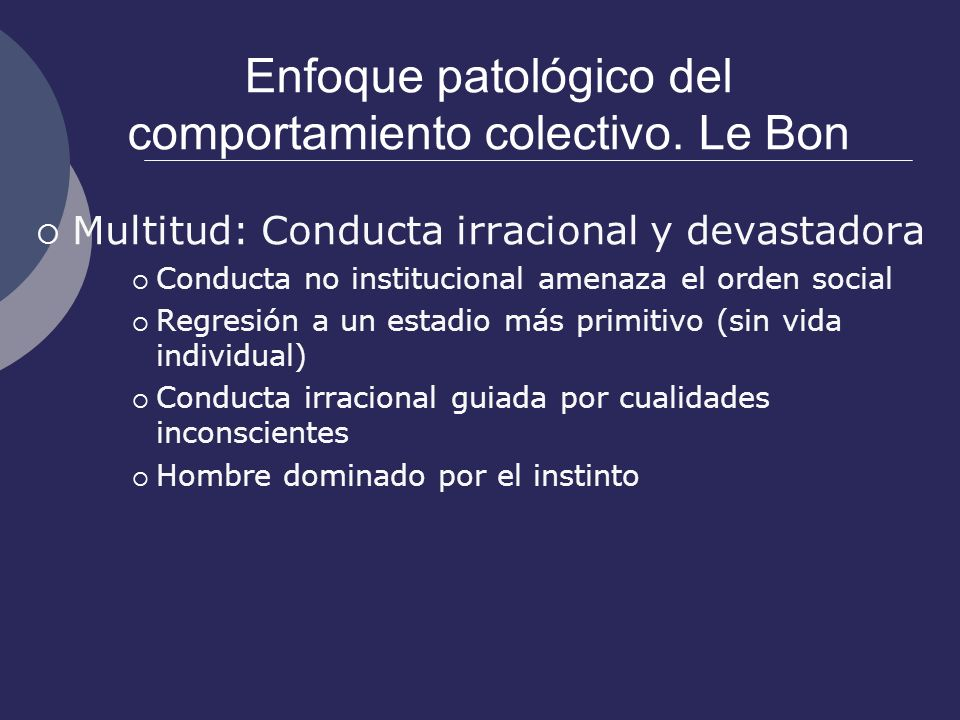 Enfoque patológico del comportamiento colectivo. Le Bon Multitud: Conducta irracional y devastadora Conducta no institucional amenaza el orden social