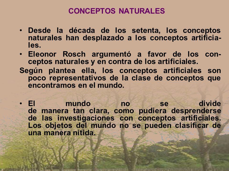 CONCEPTOS NATURALES Desde la década de los setenta, los conceptos naturales han desplazado a los conceptos artificia- les. Eleonor Rosch argumentó a f