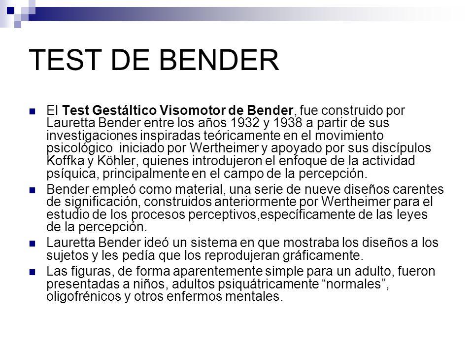 TEST DE BENDER El Test Gestáltico Visomotor de Bender, fue construido por Lauretta Bender entre los años 1932 y 1938 a partir de sus investigaciones i