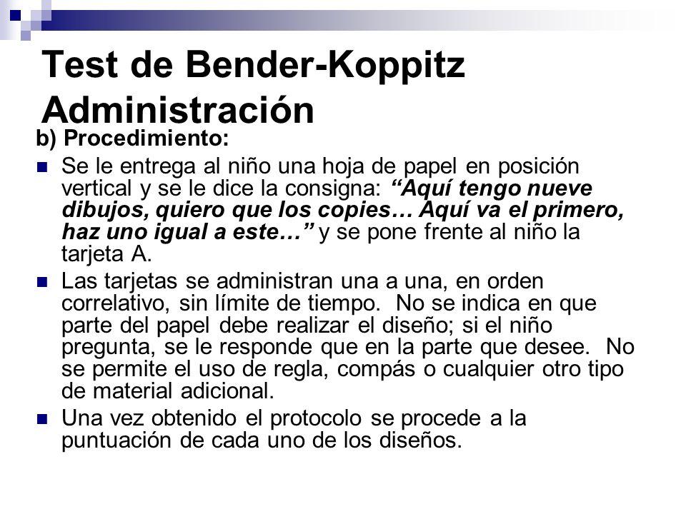 Test de Bender-Koppitz Administración b) Procedimiento: Se le entrega al niño una hoja de papel en posición vertical y se le dice la consigna: Aquí te