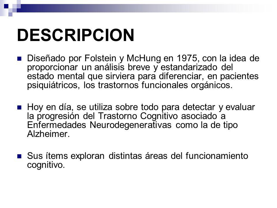 DESCRIPCION Diseñado por Folstein y McHung en 1975, con la idea de proporcionar un análisis breve y estandarizado del estado mental que sirviera para