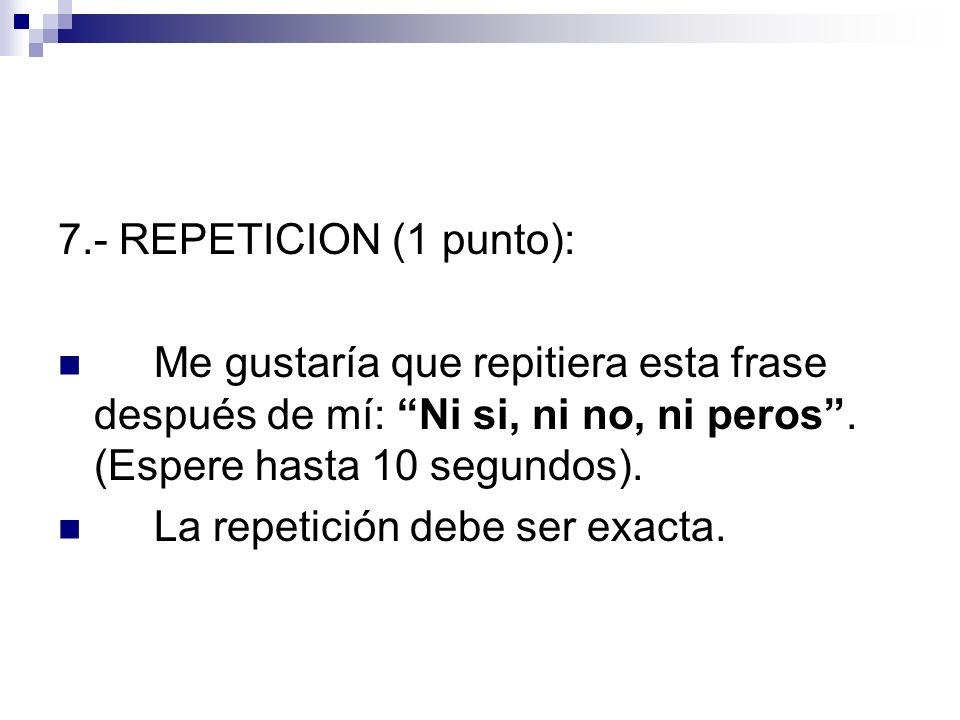 7.- REPETICION (1 punto): Me gustaría que repitiera esta frase después de mí: Ni si, ni no, ni peros. (Espere hasta 10 segundos). La repetición debe s