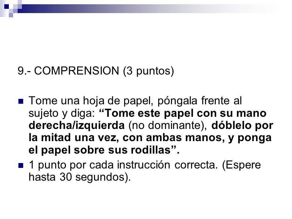 9.- COMPRENSION (3 puntos) Tome una hoja de papel, póngala frente al sujeto y diga: Tome este papel con su mano derecha/izquierda (no dominante), dóbl