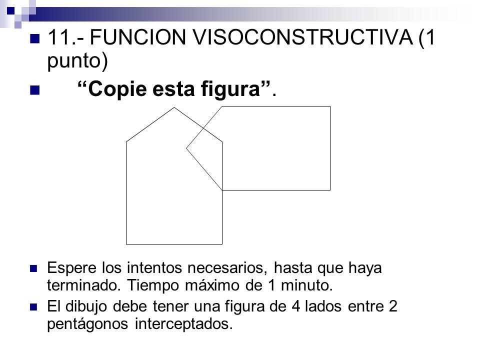 11.- FUNCION VISOCONSTRUCTIVA (1 punto) Copie esta figura. Espere los intentos necesarios, hasta que haya terminado. Tiempo máximo de 1 minuto. El dib