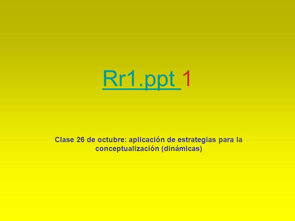 Rr1.ppt Rr1.ppt 1 Clase 26 de octubre: aplicación de estrategias para la conceptualización (dinámicas)