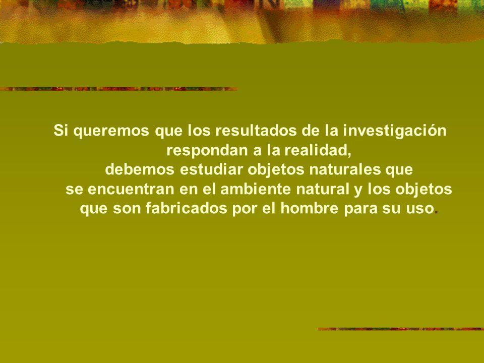 Si queremos que los resultados de la investigación respondan a la realidad, debemos estudiar objetos naturales que se encuentran en el ambiente natural y los objetos que son fabricados por el hombre para su uso.