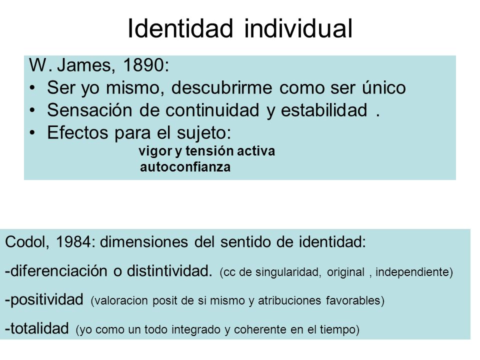 Identidad individual W. James, 1890: Ser yo mismo, descubrirme como ser único Sensación de continuidad y estabilidad. Efectos para el sujeto: vigor y