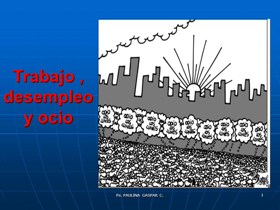 Ps. PAULINA GASPAR C. 1 Trabajo, desempleo y ocio