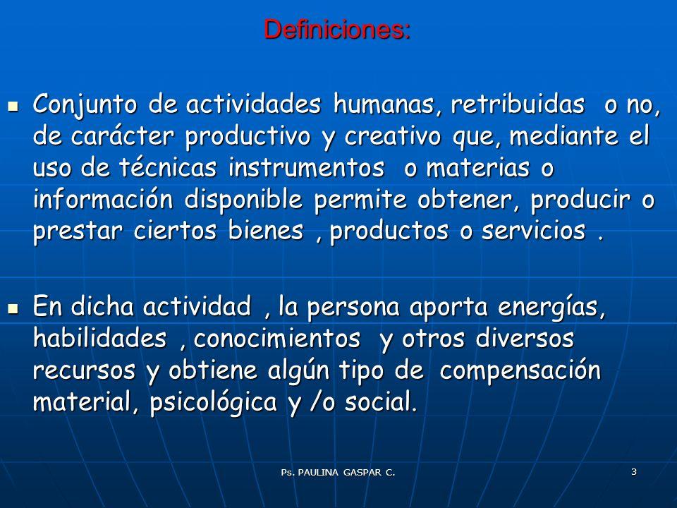 Ps. PAULINA GASPAR C. 3 Definiciones: Conjunto de actividades humanas, retribuidas o no, de carácter productivo y creativo que, mediante el uso de téc