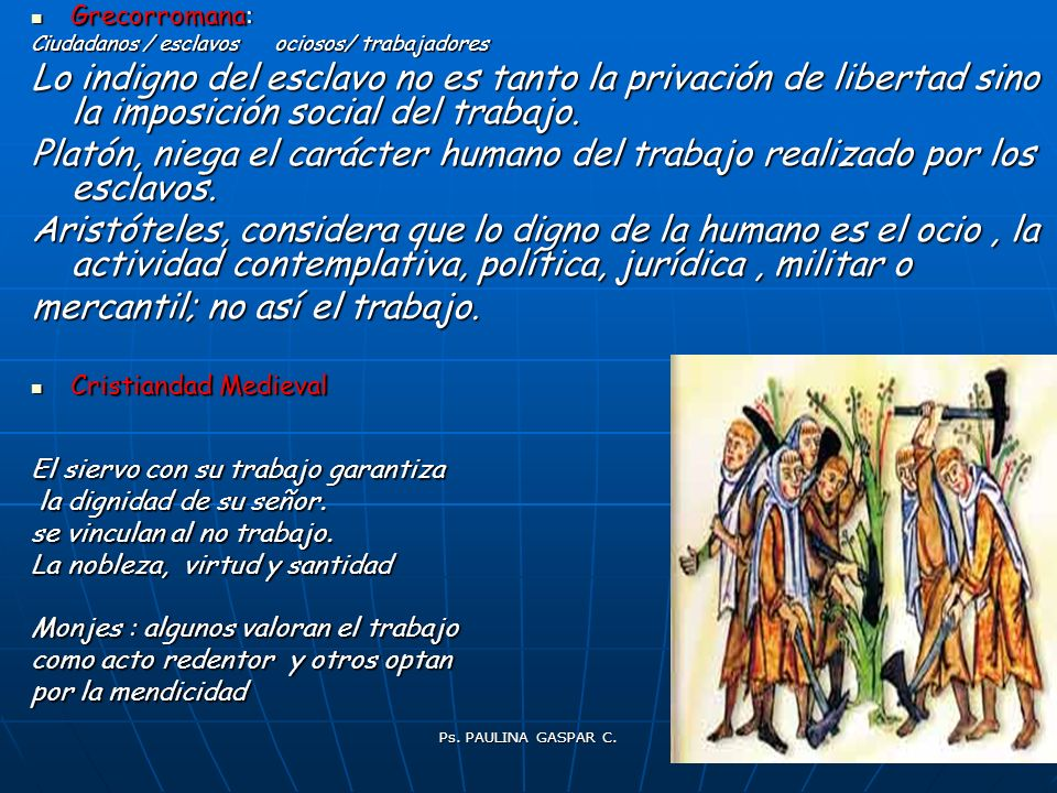 Ps. PAULINA GASPAR C. 7 Grecorromana: Grecorromana: Ciudadanos / esclavos ociosos/ trabajadores Lo indigno del esclavo no es tanto la privación de lib