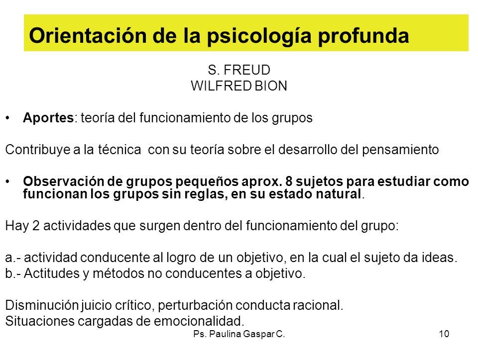 Ps. Paulina Gaspar C.10 Orientación de la psicología profunda S. FREUD WILFRED BION Aportes: teoría del funcionamiento de los grupos Contribuye a la t