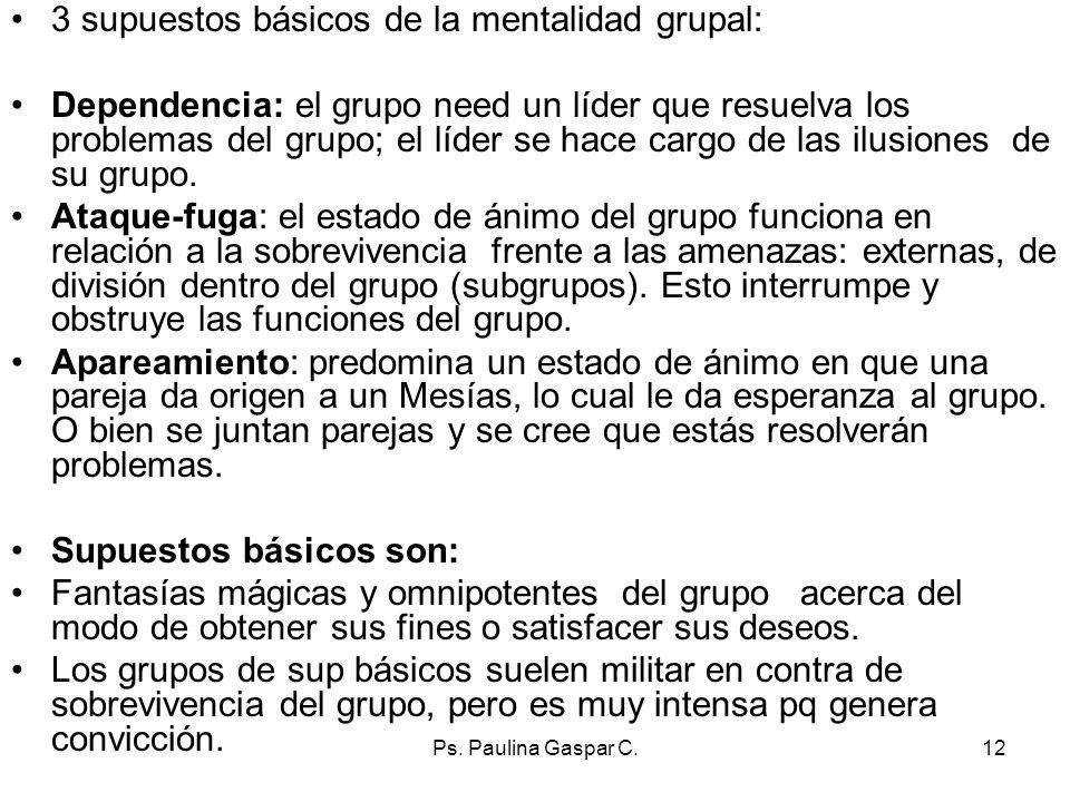 Ps. Paulina Gaspar C.12 3 supuestos básicos de la mentalidad grupal: Dependencia: el grupo need un líder que resuelva los problemas del grupo; el líde