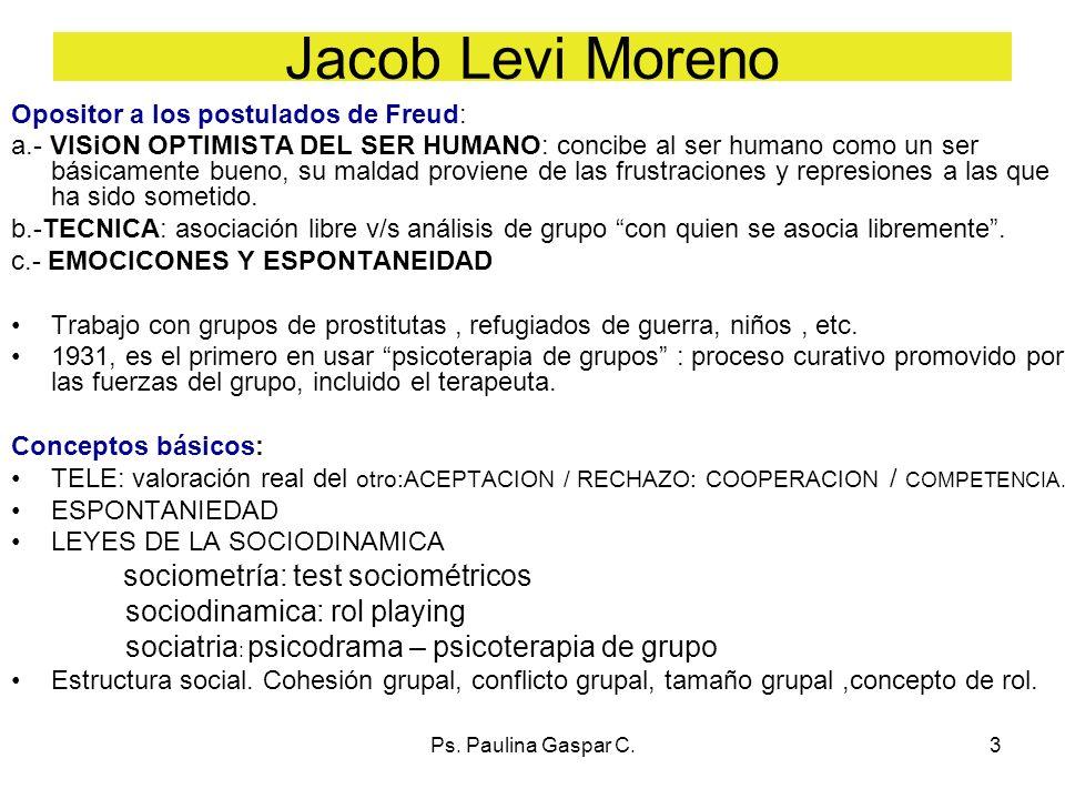 Ps. Paulina Gaspar C.3 Jacob Levi Moreno Opositor a los postulados de Freud: a.- VISiON OPTIMISTA DEL SER HUMANO: concibe al ser humano como un ser bá