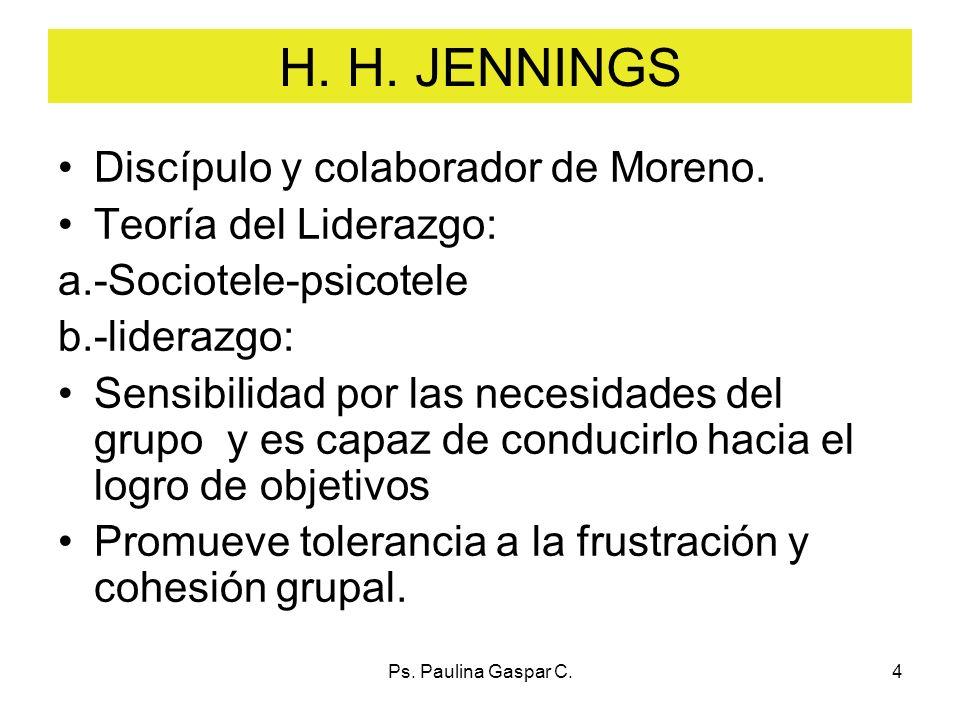 Ps. Paulina Gaspar C.4 H. H. JENNINGS Discípulo y colaborador de Moreno. Teoría del Liderazgo: a.-Sociotele-psicotele b.-liderazgo: Sensibilidad por l
