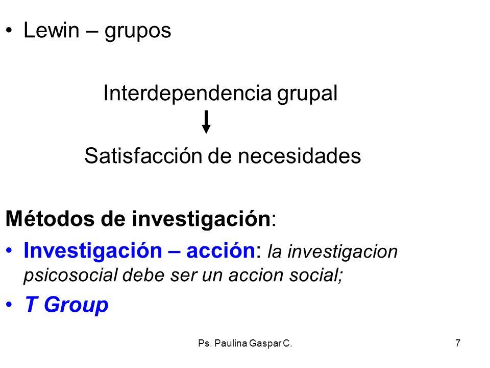 Ps. Paulina Gaspar C.7 Lewin – grupos Interdependencia grupal Satisfacción de necesidades Métodos de investigación: Investigación – acción: la investi