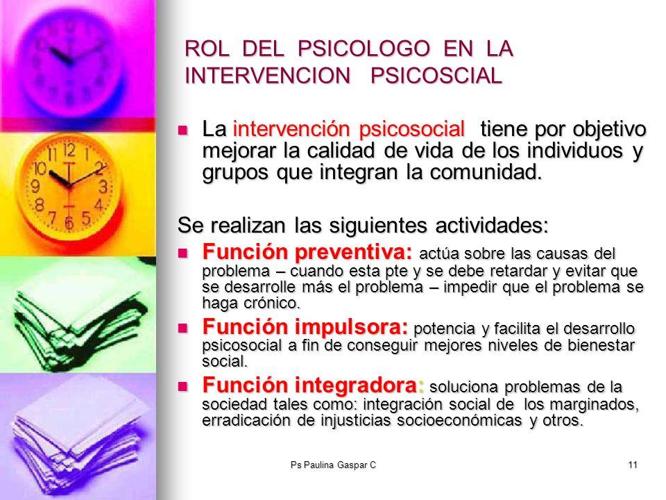 Ps Paulina Gaspar C11 ROL DEL PSICOLOGO EN LA INTERVENCION PSICOSCIAL La intervención psicosocial tiene por objetivo mejorar la calidad de vida de los