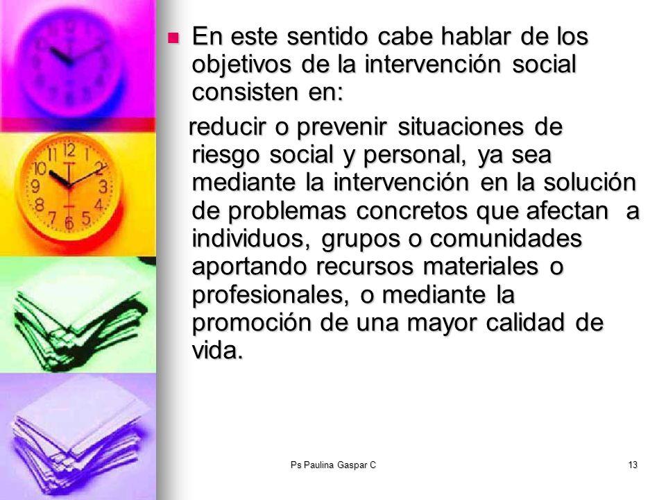 Ps Paulina Gaspar C13 En este sentido cabe hablar de los objetivos de la intervención social consisten en: En este sentido cabe hablar de los objetivo