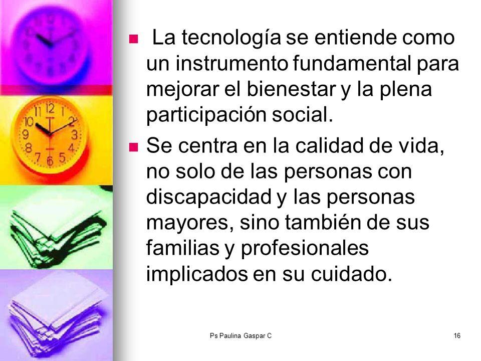 Ps Paulina Gaspar C16 La tecnología se entiende como un instrumento fundamental para mejorar el bienestar y la plena participación social. Se centra e