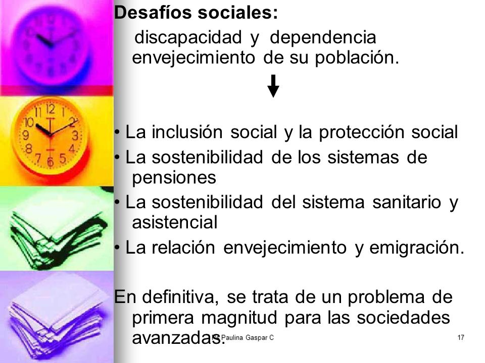 Ps Paulina Gaspar C17 Desafíos sociales: discapacidad y dependencia envejecimiento de su población. La inclusión social y la protección social La sost