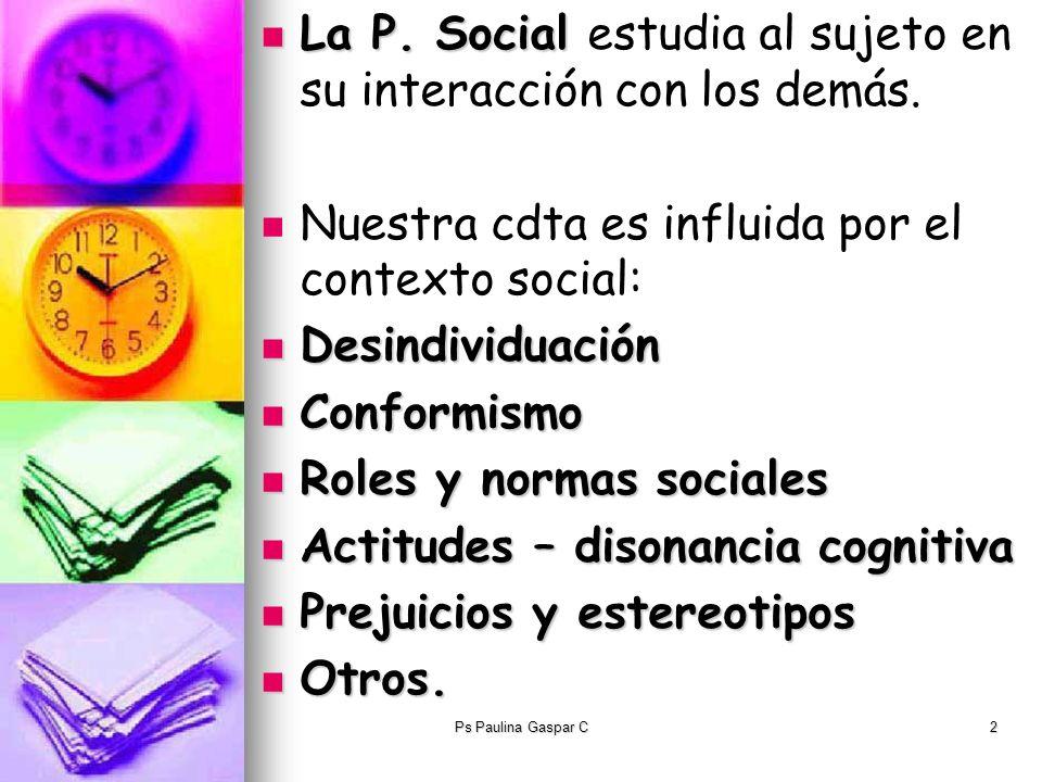 Ps Paulina Gaspar C2 La P. Social La P. Social estudia al sujeto en su interacción con los demás. Nuestra cdta es influida por el contexto social: Des