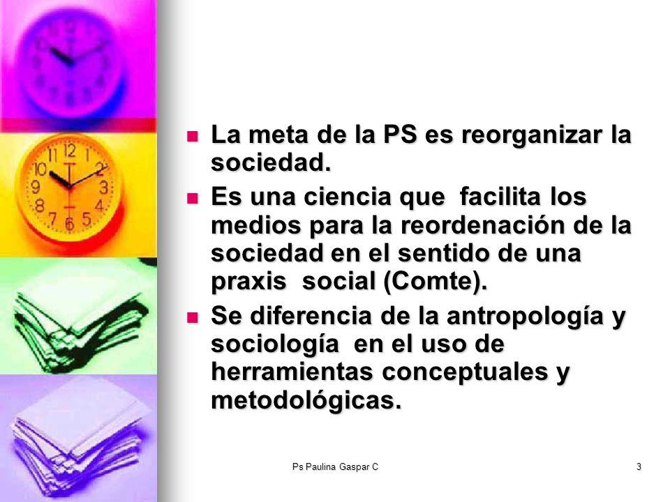 Ps Paulina Gaspar C3 La meta de la PS es reorganizar la sociedad. La meta de la PS es reorganizar la sociedad. Es una ciencia que facilita los medios