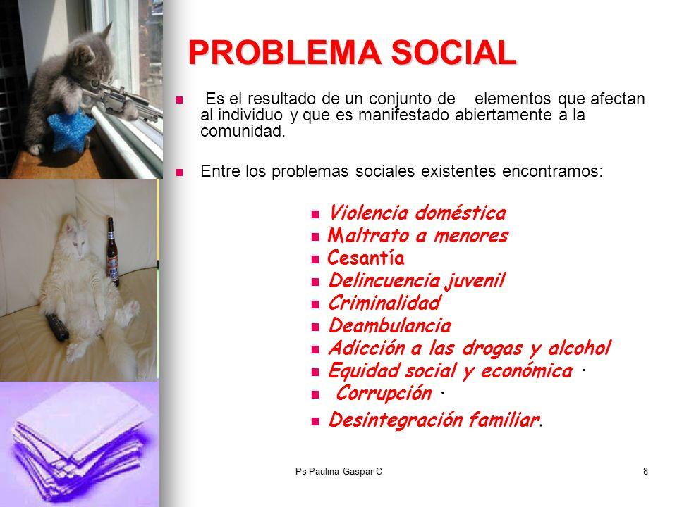 Ps Paulina Gaspar C8 PROBLEMA SOCIAL Es el resultado de un conjunto de elementos que afectan al individuo y que es manifestado abiertamente a la comun