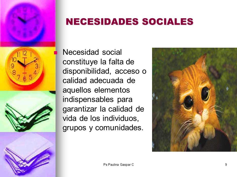 Ps Paulina Gaspar C9 NECESIDADES SOCIALES Necesidad social constituye la falta de disponibilidad, acceso o calidad adecuada de aquellos elementos indi