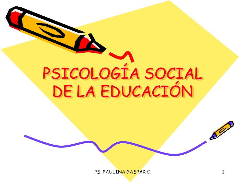 PS. PAULINA GASPAR C.1 PSICOLOGÍA SOCIAL DE LA EDUCACIÓN