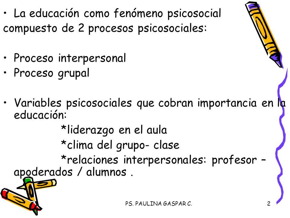 PS. PAULINA GASPAR C.2 La educación como fenómeno psicosocial compuesto de 2 procesos psicosociales: Proceso interpersonal Proceso grupal Variables ps